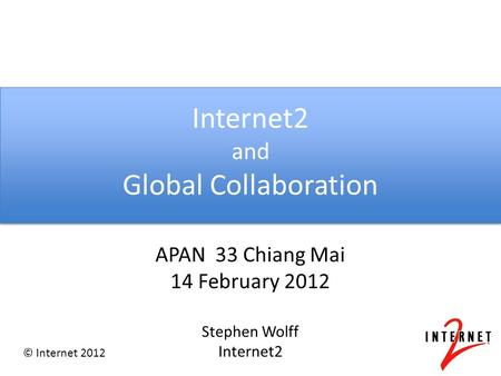 © Internet 2012 Internet2 and Global Collaboration APAN 33 Chiang Mai 14 February 2012 Stephen Wolff Internet2.