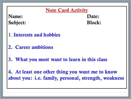 Note Card Activity Name:Date: Subject:Block: 1. Interests and hobbies 2. Career ambitions 3. What you most want to learn in this class 4. At least one.