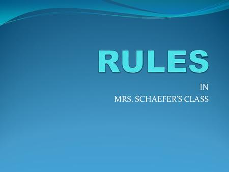 IN MRS. SCHAEFER'S CLASS I only have ONE rule! FOLLOW THE WALKER WAY! BE RESPECTFUL! BE RESPONSIBLE! BE SAFE!
