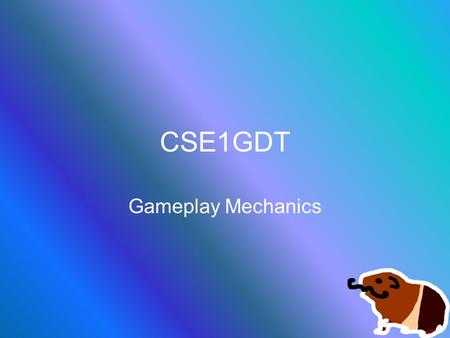 CSE1GDT Gameplay Mechanics. Core Mechanics The exact definition of the gameplay rules –It doesn't matter where these rules are, just that you know them!