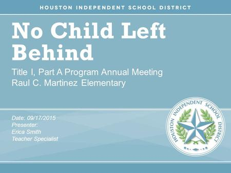No Child Left Behind Title I, Part A Program Annual Meeting Raul C. Martinez Elementary Date: 09/17/2015 Presenter: Erica Smith Teacher Specialist.