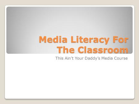 Media Literacy For The Classroom This Ain't Your Daddy's Media Course.