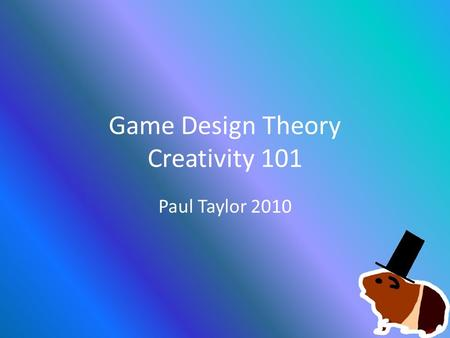 Game Design Theory Creativity 101 Paul Taylor 2010.