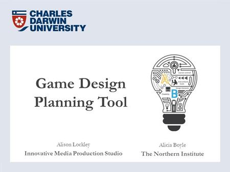 Game Design Planning Tool Alison Lockley Innovative Media Production Studio Alicia Boyle The Northern Institute.