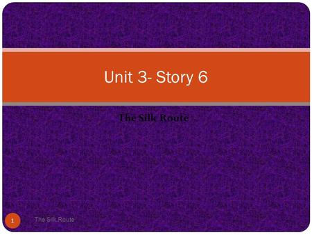 The Silk Route 1 Unit 3- Story 6. Vocabulary The Silk Route 2.