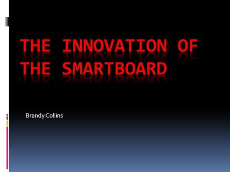 Brandy Collins. The Need for the Smartboard Due to the rise of technology within schools, businesses and organizations, it has become inevitable for the.