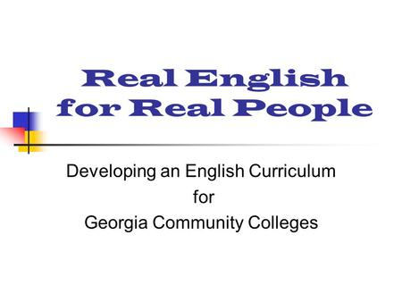 Real English for Real People Developing an English Curriculum for Georgia Community Colleges.