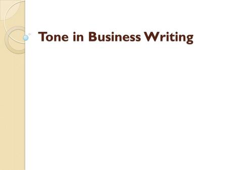 Tone in Business Writing. What is Tone? Tone in writing refers to the writer's attitude toward the reader and the subject of the message. The overall.