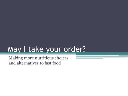 May I take your order? Making more nutritious choices and alternatives to fast food.