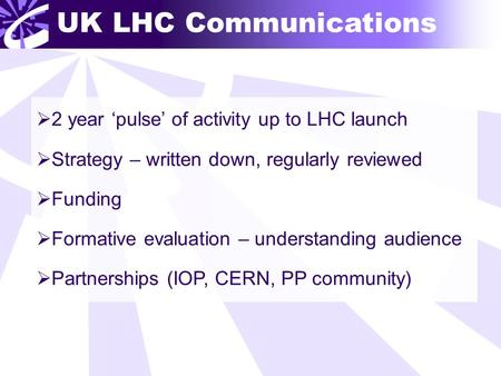 UK LHC Communications  2 year 'pulse' of activity up to LHC launch  Strategy – written down, regularly reviewed  Funding  Formative evaluation – understanding.