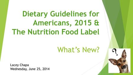 Dietary Guidelines for Americans, 2015 & The Nutrition Food Label What's New? Lacey Chapa Wednesday, June 25, 2014.
