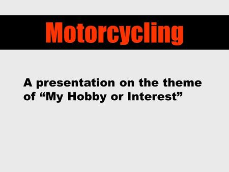 "Motorcycling A presentation on the theme of ""My Hobby or Interest"""