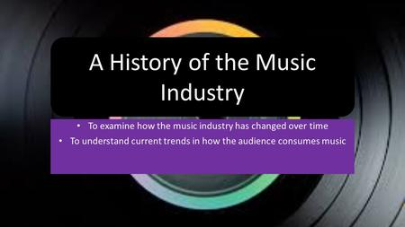 To examine how the music industry has changed over time To understand current trends in how the audience consumes music A History of the Music Industry.