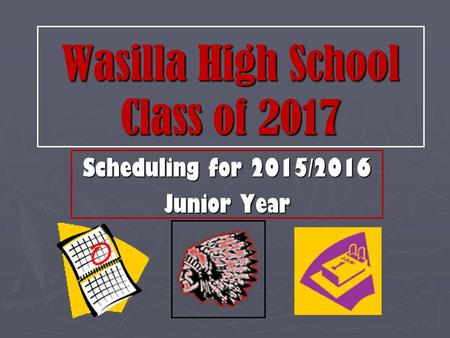 Wasilla High School Class of 2017 Scheduling for 2015/2016 Junior Year.