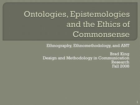 Ethnography, Ethnomethodology, and ANT Brad King Design and Methodology in Communication Research Fall 2008 1.
