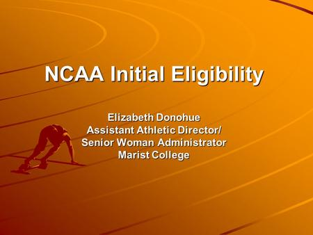 NCAA Initial Eligibility Elizabeth Donohue Assistant Athletic Director/ Senior Woman Administrator Marist College.