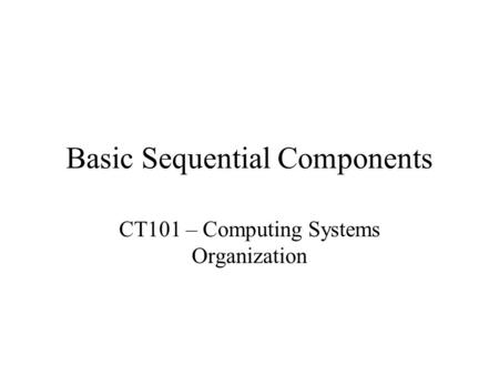 Basic Sequential Components CT101 – Computing Systems Organization.