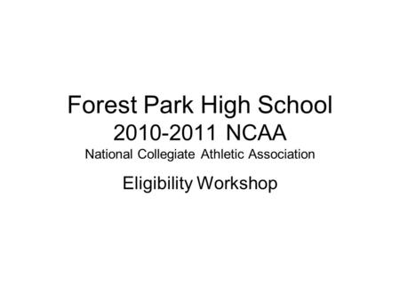 Forest Park High School 2010-2011 NCAA National Collegiate Athletic Association Eligibility Workshop.