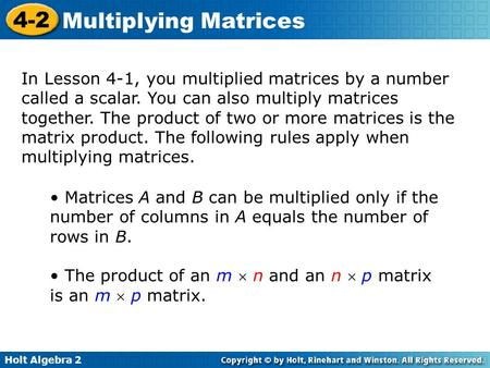 Holt Algebra 2 4-2 Multiplying Matrices In Lesson 4-1, you multiplied matrices by a number called a scalar. You can also multiply matrices together. The.