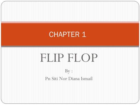 FLIP FLOP By : Pn Siti Nor Diana Ismail CHAPTER 1.