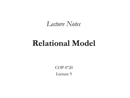 Relational Model COP 4720 Lecture 9 Lecture Notes.