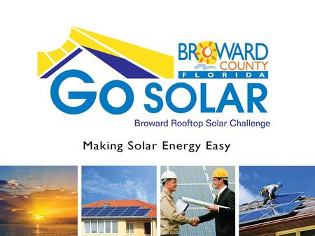 Go SOLAR Broward Rooftop Solar Challenge. Go SOLAR Broward Rooftop Solar Challenge Challenge Overview Proposed Permitting Solution Solar Contractors Feedback.