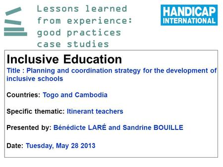 Lessons learned from experience: good practices case studies Inclusive Education Title : Planning and coordination strategy for the development of inclusive.