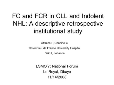 FC and FCR in CLL and Indolent NHL: A descriptive retrospective institutional study Aftimos P, Chahine G Hotel-Dieu de France University Hospital Beirut,