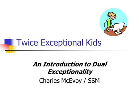 Twice Exceptional Kids An Introduction to Dual Exceptionality Charles McEvoy / SSM.