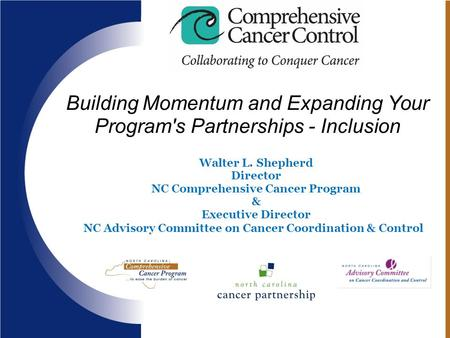 05/09/081 Building Momentum and Expanding Your Program's Partnerships - Inclusion Walter L. Shepherd Director NC Comprehensive Cancer Program & Executive.