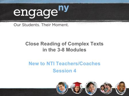 Close Reading of Complex Texts in the 3-8 Modules New to NTI Teachers/Coaches Session 4.