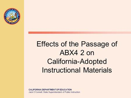 CALIFORNIA DEPARTMENT OF EDUCATION Jack O'Connell, State Superintendent of Public Instruction Effects of the Passage of ABX4 2 on California-Adopted Instructional.