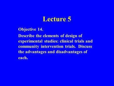Lecture 5 Objective 14. Describe the elements of design of experimental studies: clinical trials and community intervention trials. Discuss the advantages.