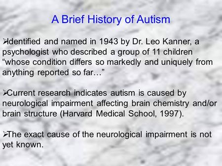 "A Brief History of Autism  Identified and named in 1943 by Dr. Leo Kanner, a psychologist who described a group of 11 children ""whose condition differs."