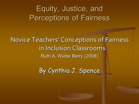 Equity, Justice, and Perceptions of Fairness Novice Teachers' Conceptions of Fairness in Inclusion Classrooms Ruth A. Wiebe Berry (2008) By Cynthia J.