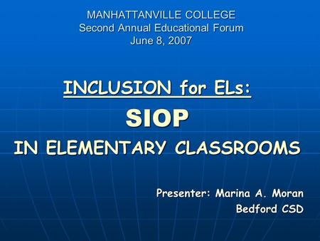 MANHATTANVILLE COLLEGE Second Annual Educational Forum June 8, 2007 INCLUSION for ELs: SIOP IN ELEMENTARY CLASSROOMS Presenter: Marina A. Moran Bedford.