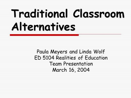 Traditional Classroom Alternatives Paula Meyers and Linda Wolf ED 5104 Realities of Education Team Presentation March 16, 2004.