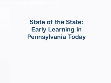 Early Learning in Pennsylvania Today State of the State: Early Learning in Pennsylvania Today.