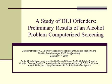 A Study of DUI Offenders: Preliminary Results of an Alcohol Problem Computerized Screening Carrie Petrucci, Ph.D., Senior Research Associate, EMT,