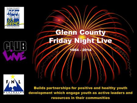 Glenn County Friday Night Live 1984 - 2014 Builds partnerships for positive and healthy youth development which engage youth as active leaders and resources.