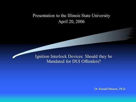 Presentation to the Illinois State University April 20, 2006 Dr. Ronald Henson, Ph.D. Ignition Interlock Devices: Should they be Mandated for DUI Offenders?