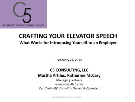 CRAFTING YOUR ELEVATOR SPEECH What Works for Introducing Yourself to an Employer PROPRIETARY & CONFIDENTIAL1 C5 CONSULTING, LLC Martha Artiles, Katherine.