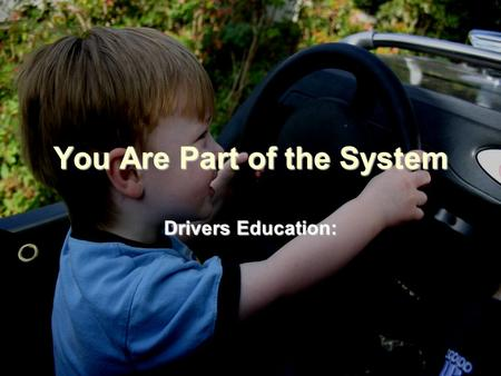 You Are Part of the System Drivers Education: The Key to Driving!! Drivers Education class is designed to give you the ability to master the new skills.