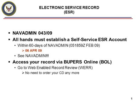 1 ELECTRONIC SERVICE RECORD (ESR)  NAVADMIN 043/09  All hands must establish a Self-Service ESR Account Within 60-days of NAVADMIN (051859Z FEB 09) 