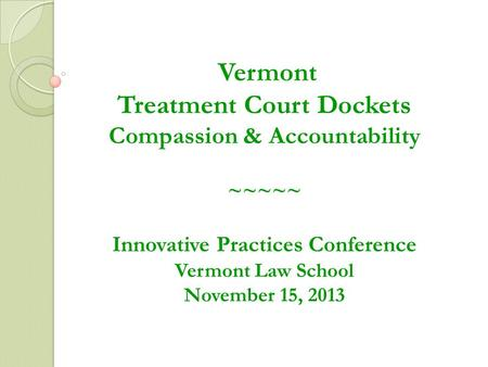 Vermont Treatment Court Dockets Compassion & Accountability ~~~~~ Innovative Practices Conference Vermont Law School November 15, 2013.