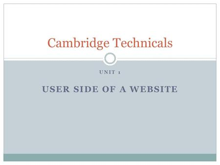 UNIT 1 USER SIDE OF A WEBSITE Cambridge Technicals.
