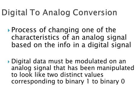  Process of changing one of the characteristics of an analog signal based on the info in a digital signal  Digital data must be modulated on an analog.