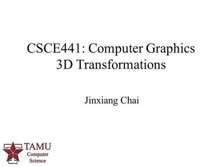 Jinxiang Chai CSCE441: Computer Graphics 3D Transformations 0.