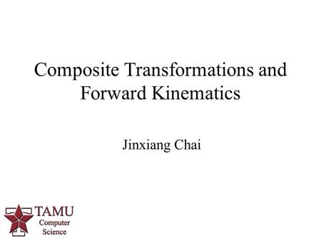 Jinxiang Chai Composite Transformations and Forward Kinematics 0.