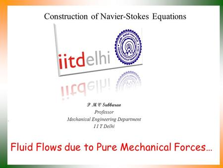 Fluid Flows due to Pure Mechanical Forces… P M V Subbarao Professor Mechanical Engineering Department I I T Delhi Construction of Navier-Stokes Equations.